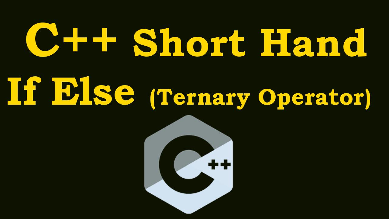 C++ Short Hand If Else (Ternary Operator)
